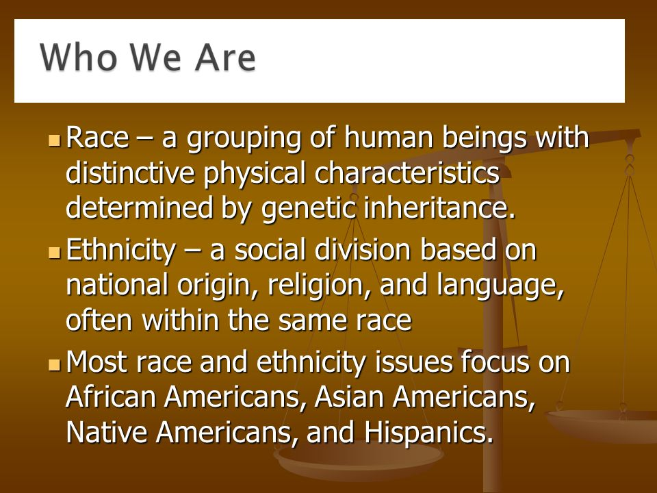 Race – a grouping of human beings with distinctive physical characteristics determined by genetic inheritance.