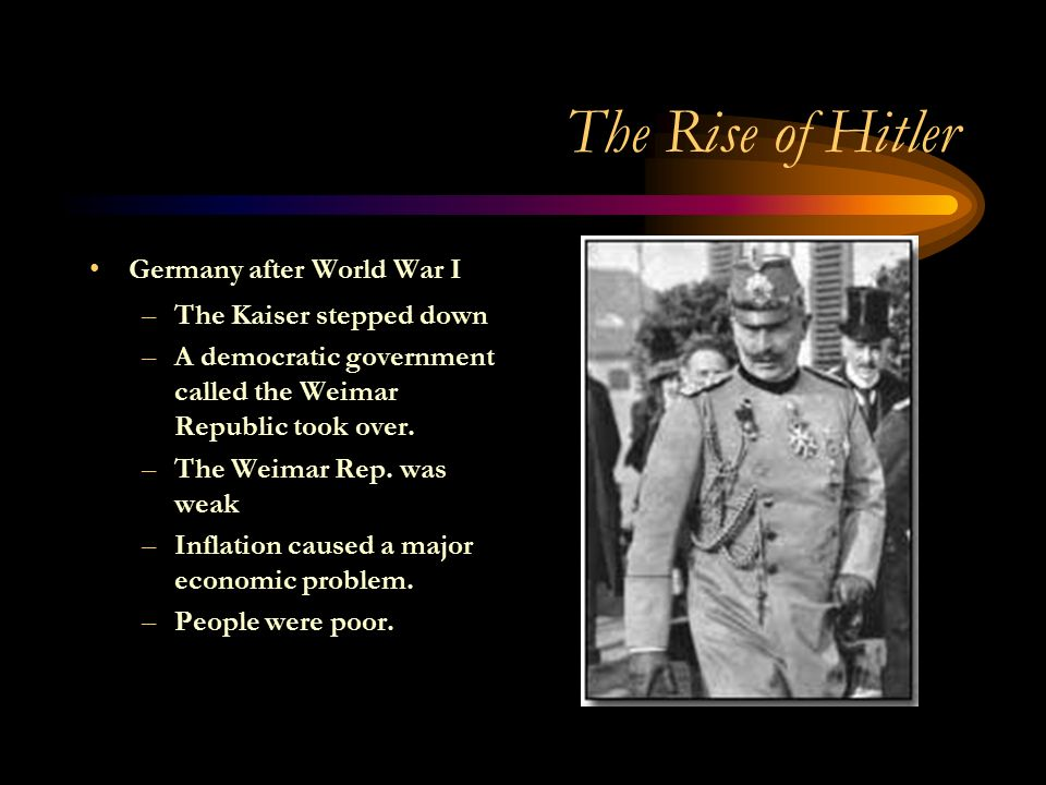 The Rise of Hitler Germany after World War I –The Kaiser stepped down –A democratic government called the Weimar Republic took over.