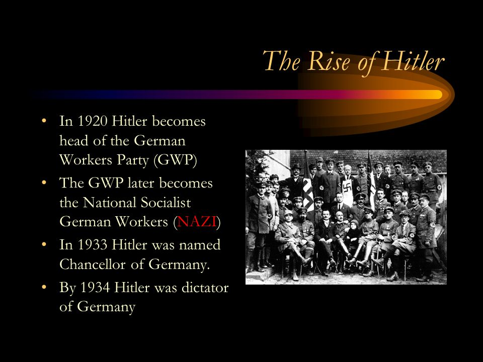 The Rise of Hitler In 1920 Hitler becomes head of the German Workers Party (GWP) The GWP later becomes the National Socialist German Workers (NAZI) In 1933 Hitler was named Chancellor of Germany.