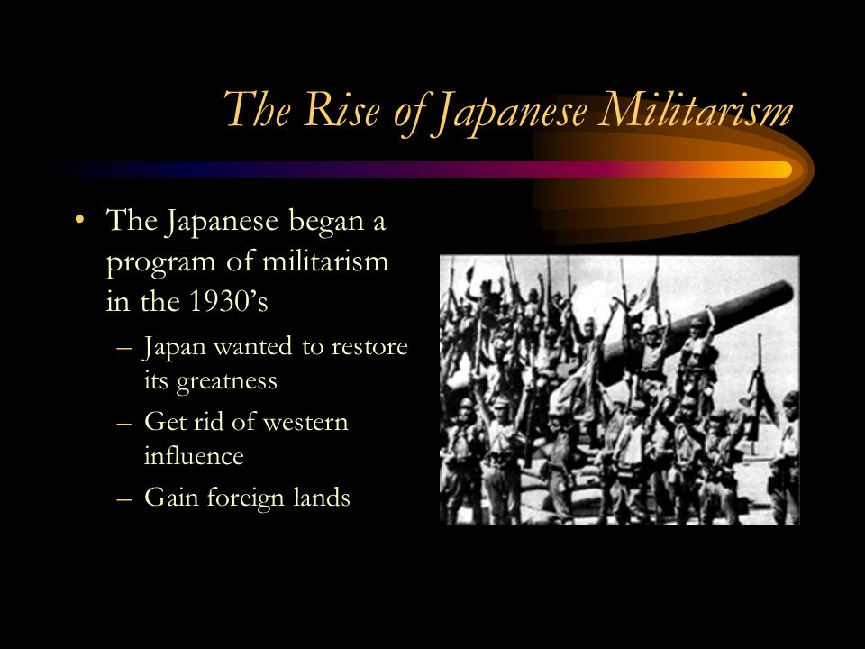 The Rise of Japanese Militarism The Japanese began a program of militarism in the 1930's –Japan wanted to restore its greatness –Get rid of western influence –Gain foreign lands
