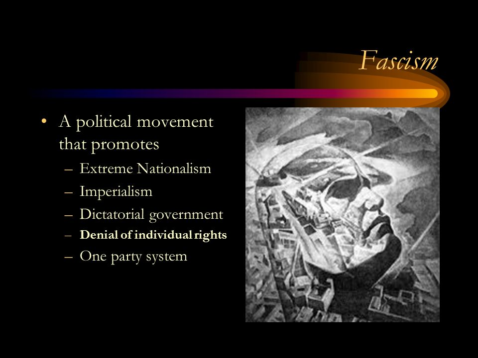 Fascism A political movement that promotes –Extreme Nationalism –Imperialism –Dictatorial government –Denial of individual rights –One party system