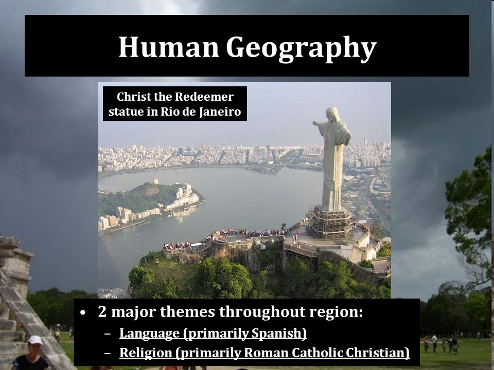 Human Geography 2 major themes throughout region: –Language (primarily Spanish) –Religion (primarily Roman Catholic Christian) Christ the Redeemer statue in Rio de Janeiro