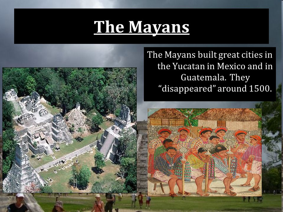 The Mayans The Mayans built great cities in the Yucatan in Mexico and in Guatemala.