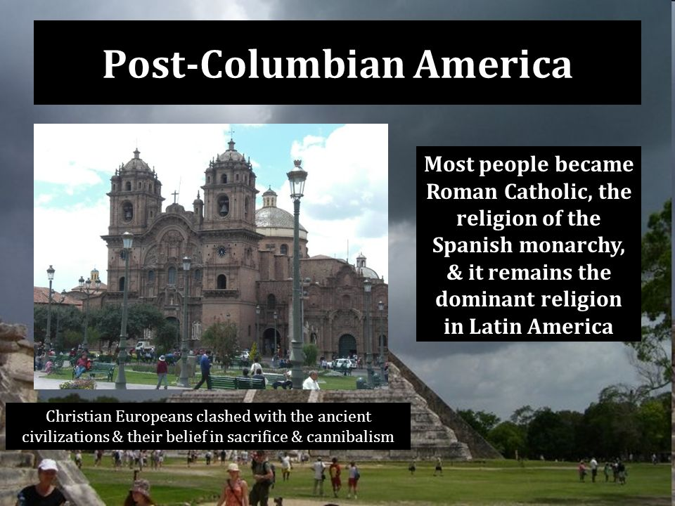 Post-Columbian America Christian Europeans clashed with the ancient civilizations & their belief in sacrifice & cannibalism Most people became Roman Catholic, the religion of the Spanish monarchy, & it remains the dominant religion in Latin America