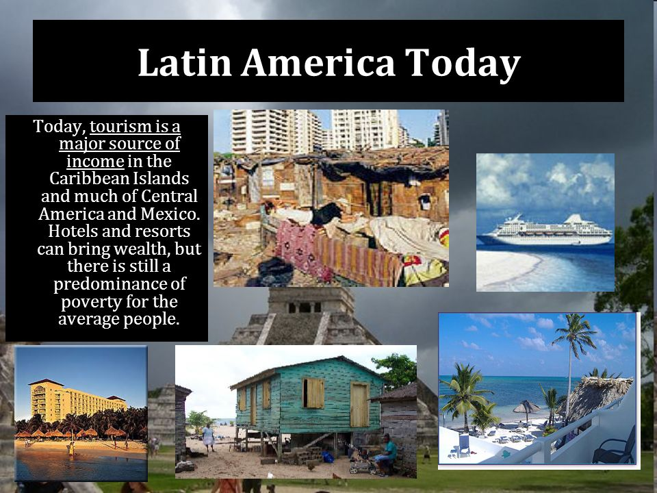 Latin America Today Today, tourism is a major source of income in the Caribbean Islands and much of Central America and Mexico.