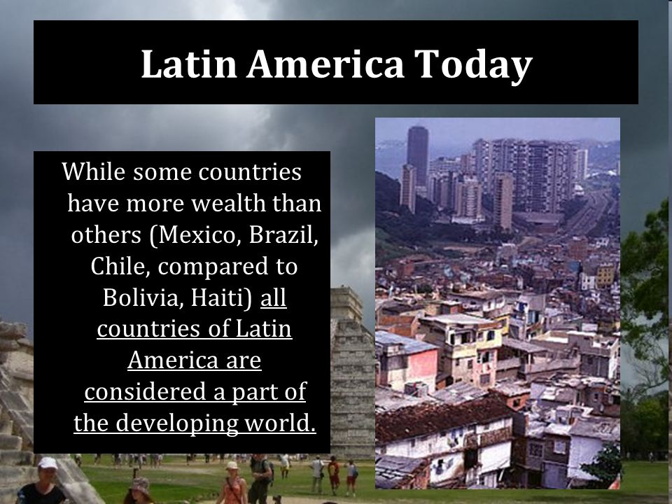 Latin America Today While some countries have more wealth than others (Mexico, Brazil, Chile, compared to Bolivia, Haiti) all countries of Latin America are considered a part of the developing world.