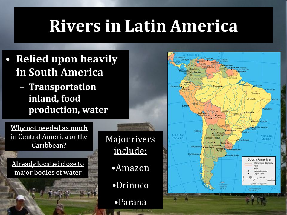 Rivers in Latin America Relied upon heavily in South America –Transportation inland, food production, water Why not needed as much in Central America or the Caribbean.