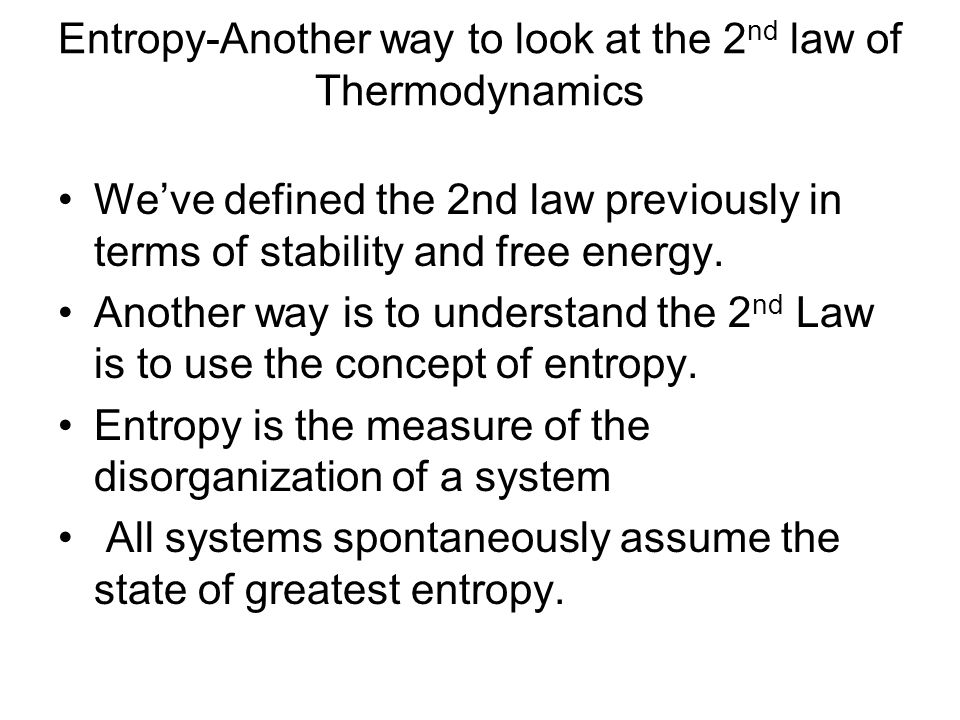 Entropy-Another way to look at the 2 nd law of Thermodynamics We've defined the 2nd law previously in terms of stability and free energy.