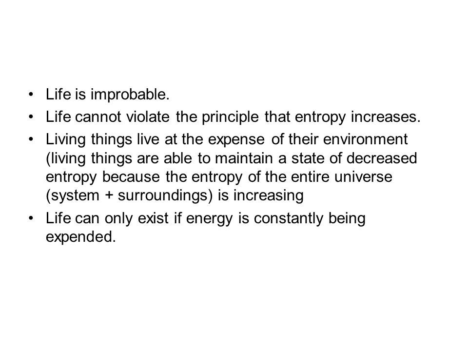 Life is improbable. Life cannot violate the principle that entropy increases.