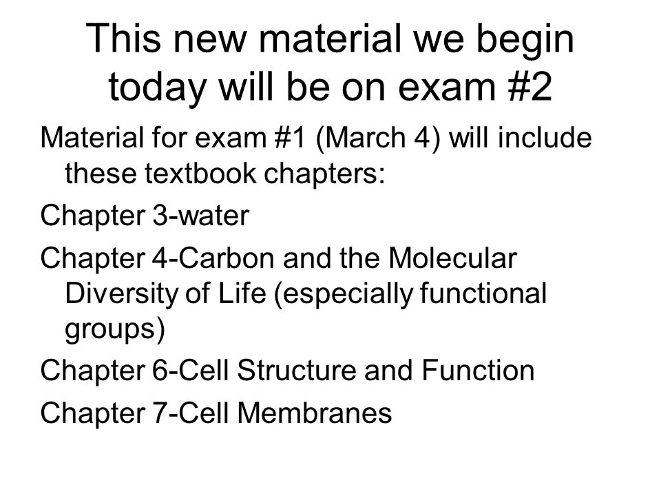 This new material we begin today will be on exam #2 Material for exam #1 (March 4) will include these textbook chapters: Chapter 3-water Chapter 4-Carbon and the Molecular Diversity of Life (especially functional groups) Chapter 6-Cell Structure and Function Chapter 7-Cell Membranes