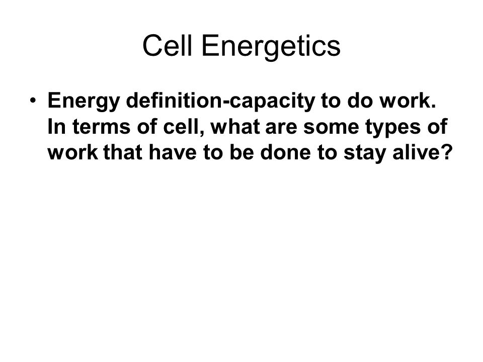 Cell Energetics Energy definition-capacity to do work.