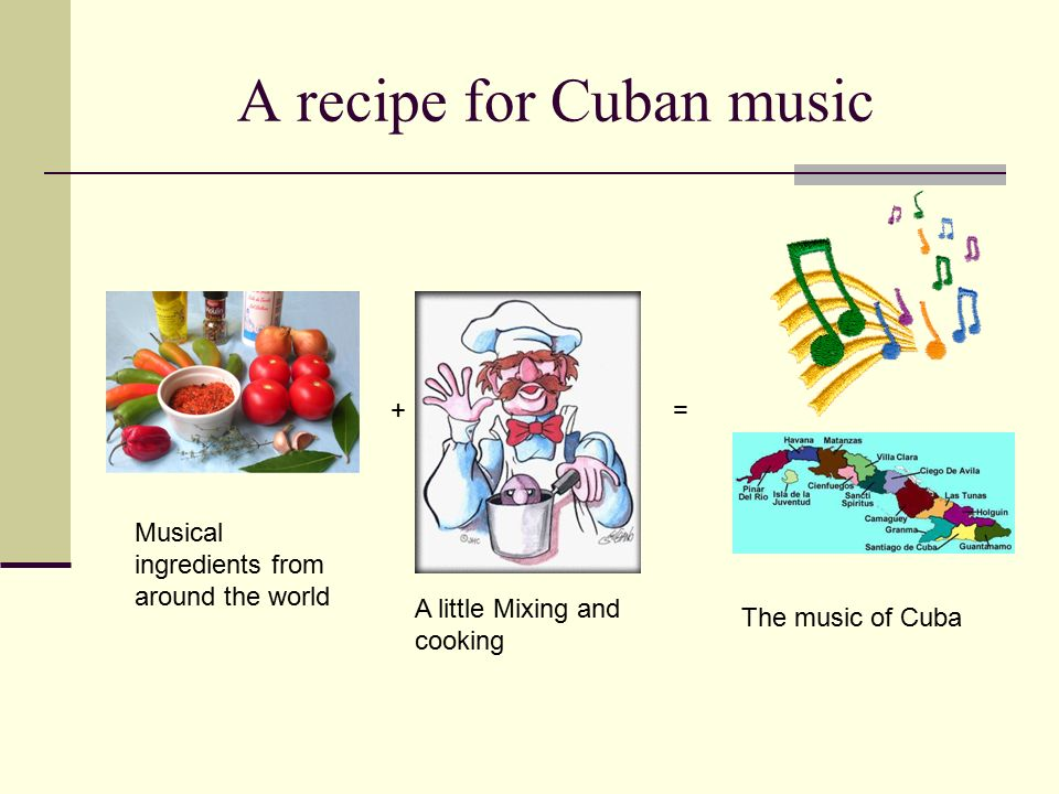 A recipe for Cuban music Musical ingredients from around the world A little Mixing and cooking The music of Cuba =+