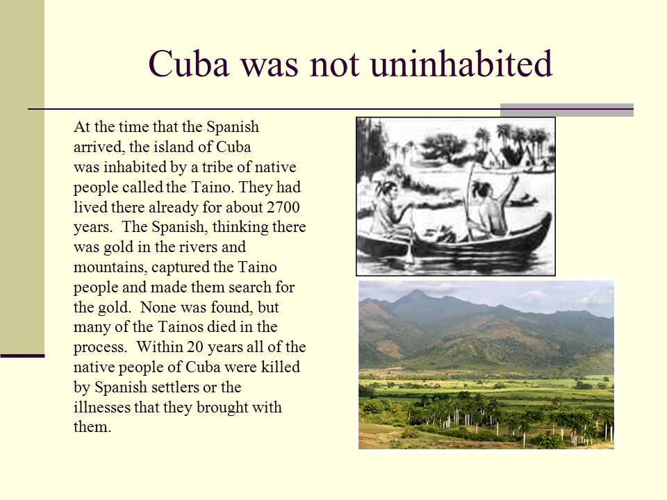 Cuba was not uninhabited At the time that the Spanish arrived, the island of Cuba was inhabited by a tribe of native people called the Taino.