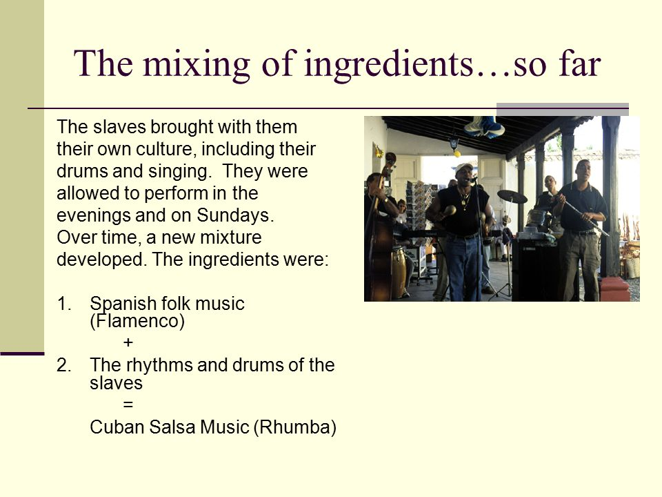 The mixing of ingredients…so far The slaves brought with them their own culture, including their drums and singing.