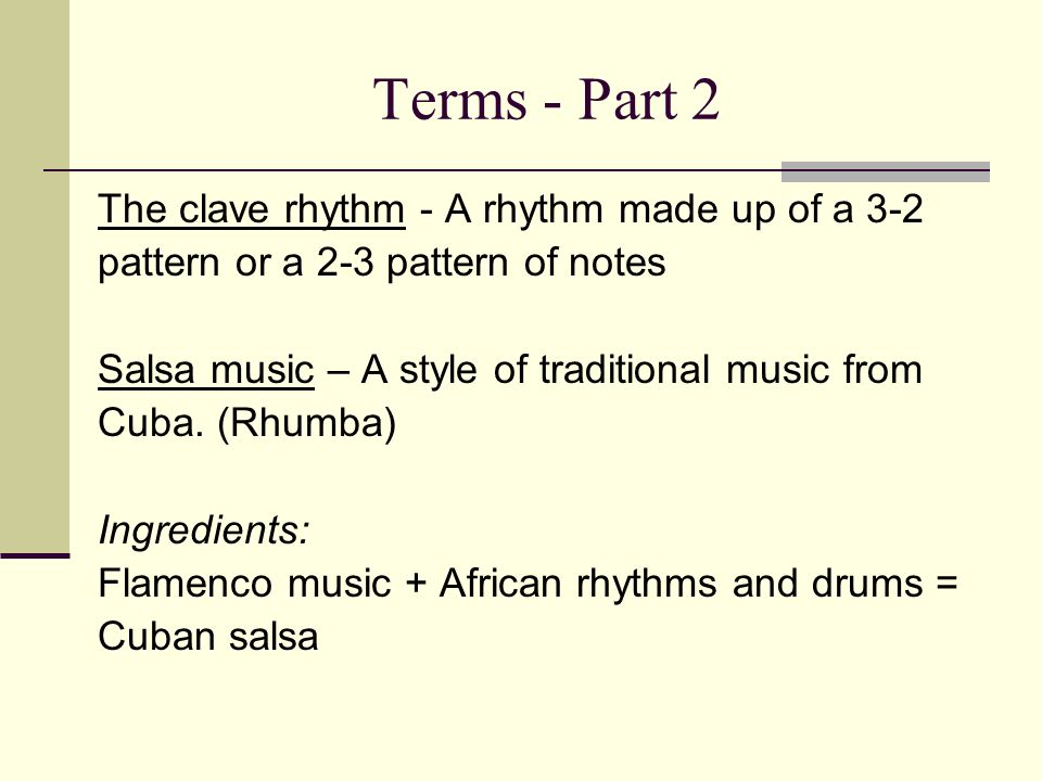 Terms - Part 2 The clave rhythm - A rhythm made up of a 3-2 pattern or a 2-3 pattern of notes Salsa music – A style of traditional music from Cuba.