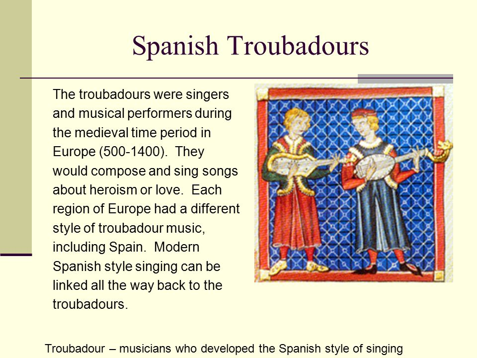 Spanish Troubadours The troubadours were singers and musical performers during the medieval time period in Europe (500-1400).