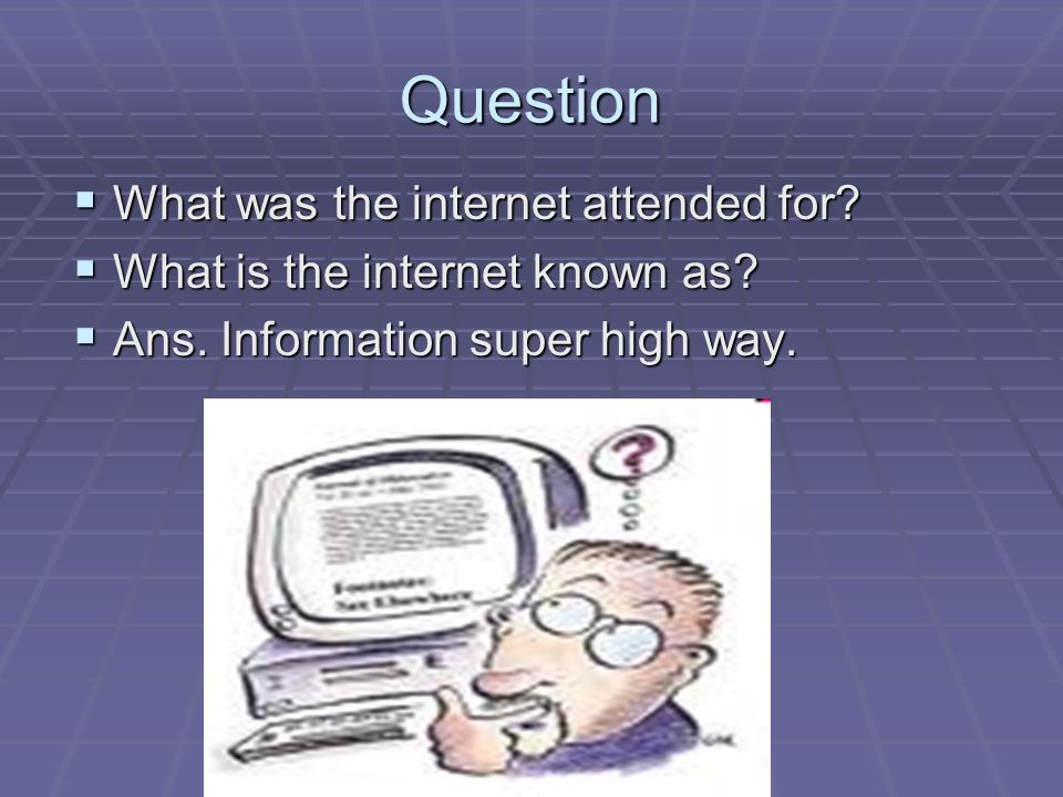 Question  What was the internet attended for.  What is the internet known as.
