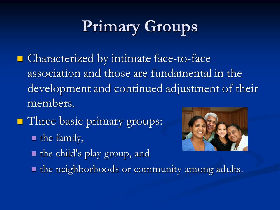 Primary Groups Characterized by intimate face-to-face association and those are fundamental in the development and continued adjustment of their membe