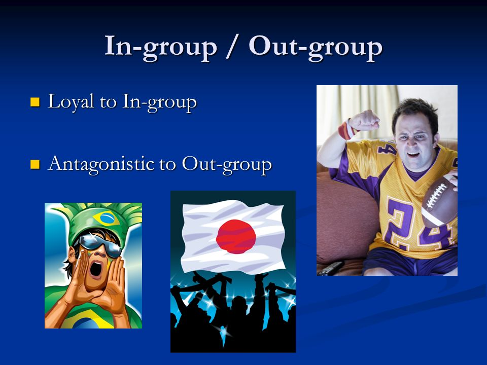 In-group / Out-group Loyal to In-group Loyal to In-group Antagonistic to Out-group Antagonistic to Out-group