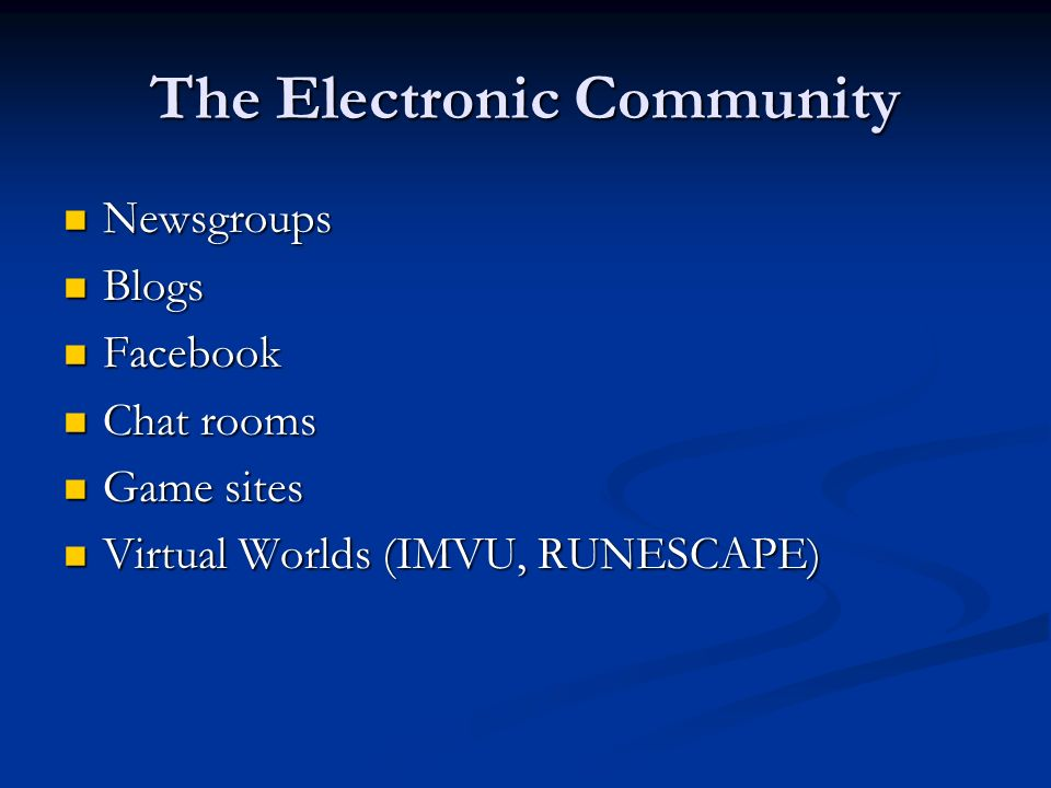 The Electronic Community Newsgroups Newsgroups Blogs Blogs Facebook Facebook Chat rooms Chat rooms Game sites Game sites Virtual Worlds (IMVU, RUNESCA