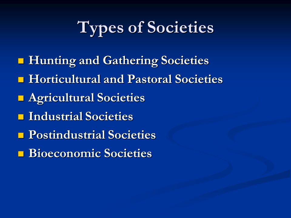 Types of Societies Hunting and Gathering Societies Hunting and Gathering Societies Horticultural and Pastoral Societies Horticultural and Pastoral Soc