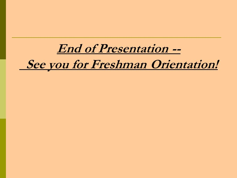 End of Presentation -- See you for Freshman Orientation!
