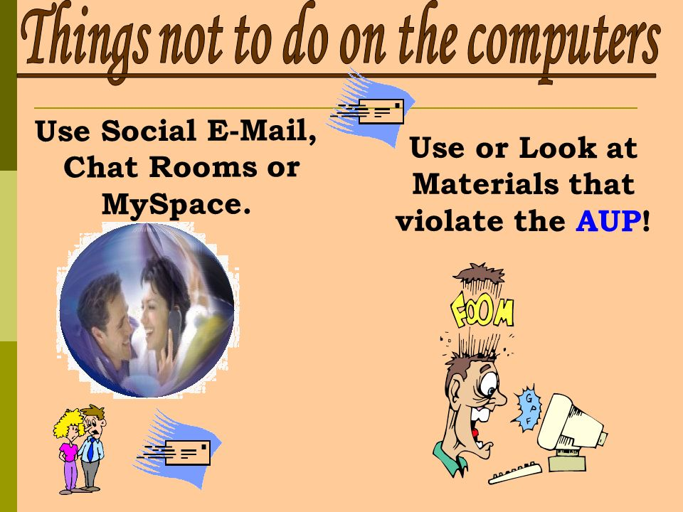 Use Social  , Chat Rooms or MySpace. Use or Look at Materials that violate the AUP!