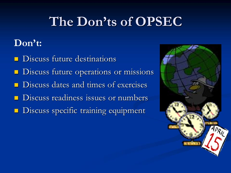 The Don'ts of OPSEC Discuss future destinations Discuss future destinations Discuss future operations or missions Discuss future operations or missions Discuss dates and times of exercises Discuss dates and times of exercises Discuss readiness issues or numbers Discuss readiness issues or numbers Discuss specific training equipment Discuss specific training equipment Don't: