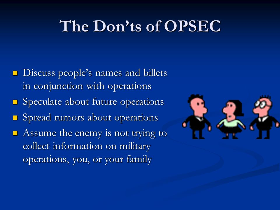 The Don'ts of OPSEC Discuss people's names and billets in conjunction with operations Discuss people's names and billets in conjunction with operations Speculate about future operations Speculate about future operations Spread rumors about operations Spread rumors about operations Assume the enemy is not trying to collect information on military operations, you, or your family Assume the enemy is not trying to collect information on military operations, you, or your family