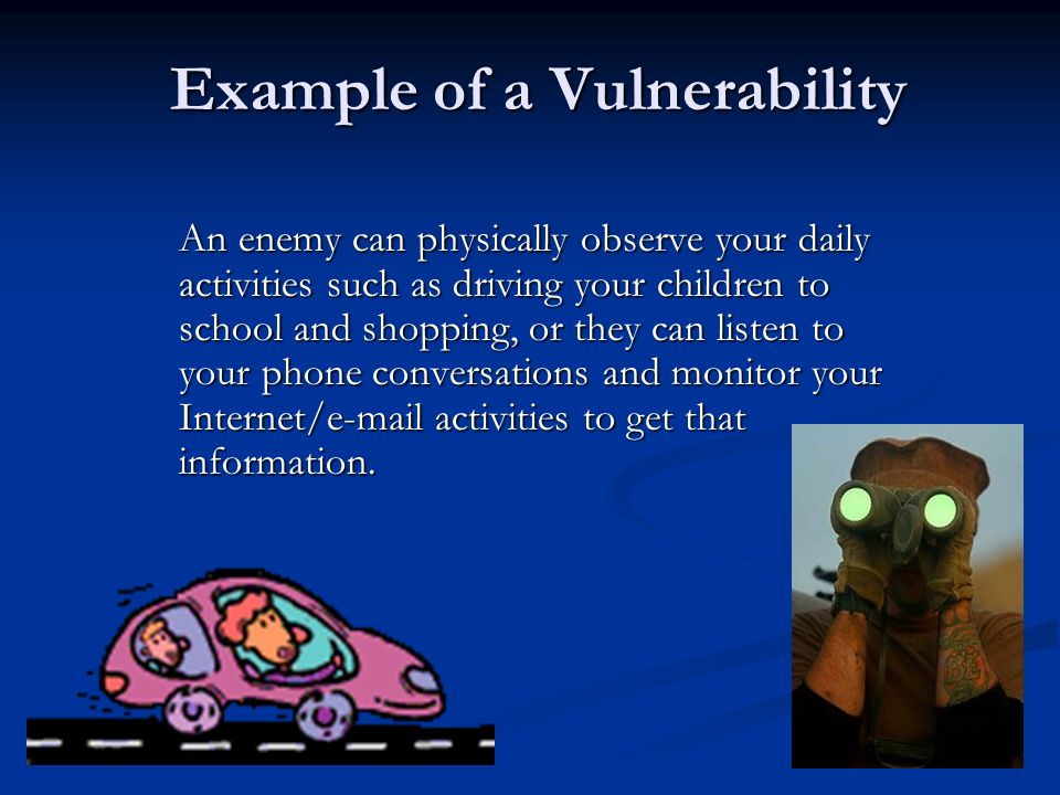 Example of a Vulnerability An enemy can physically observe your daily activities such as driving your children to school and shopping, or they can listen to your phone conversations and monitor your Internet/e-mail activities to get that information.