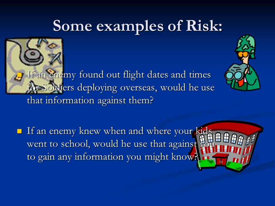 Some examples of Risk: If an enemy found out flight dates and times for Soldiers deploying overseas, would he use that information against them.