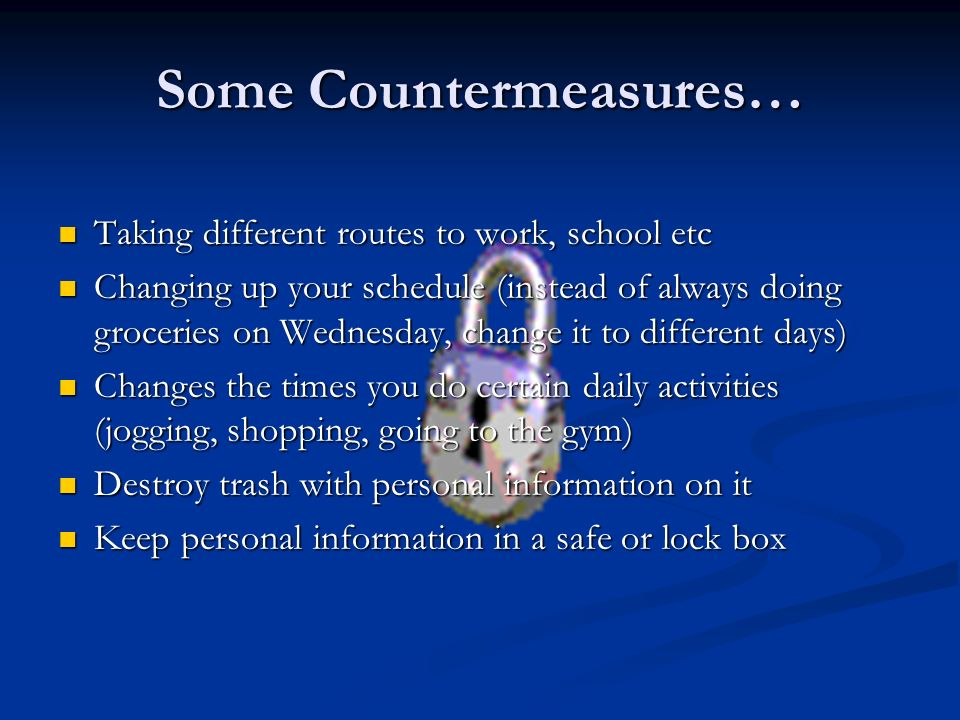 Some Countermeasures… Taking different routes to work, school etc Taking different routes to work, school etc Changing up your schedule (instead of always doing groceries on Wednesday, change it to different days) Changing up your schedule (instead of always doing groceries on Wednesday, change it to different days) Changes the times you do certain daily activities (jogging, shopping, going to the gym) Changes the times you do certain daily activities (jogging, shopping, going to the gym) Destroy trash with personal information on it Destroy trash with personal information on it Keep personal information in a safe or lock box Keep personal information in a safe or lock box