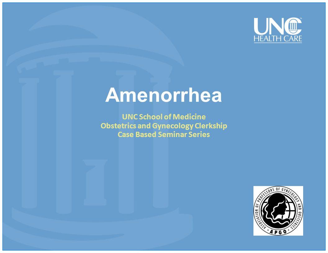 Amenorrhea UNC School of Medicine Obstetrics and Gynecology Clerkship Case Based Seminar Series
