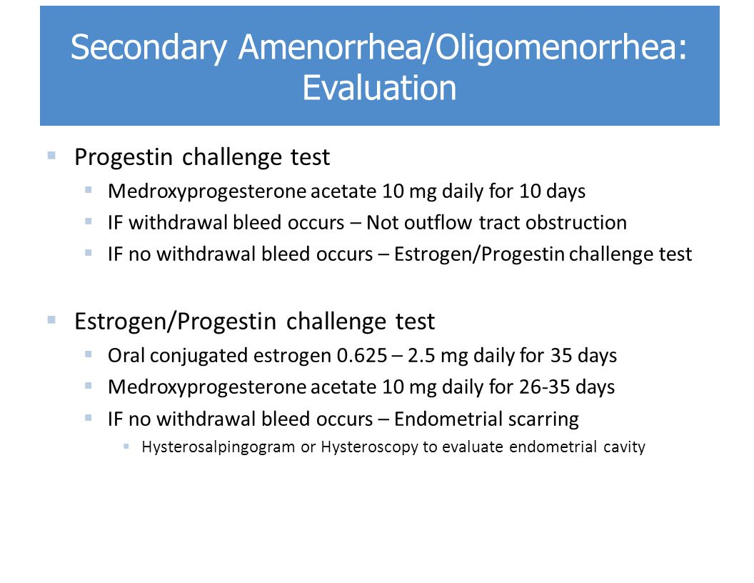  Progestin challenge test  Medroxyprogesterone acetate 10 mg daily for 10 days  IF withdrawal bleed occurs – Not outflow tract obstruction  IF no