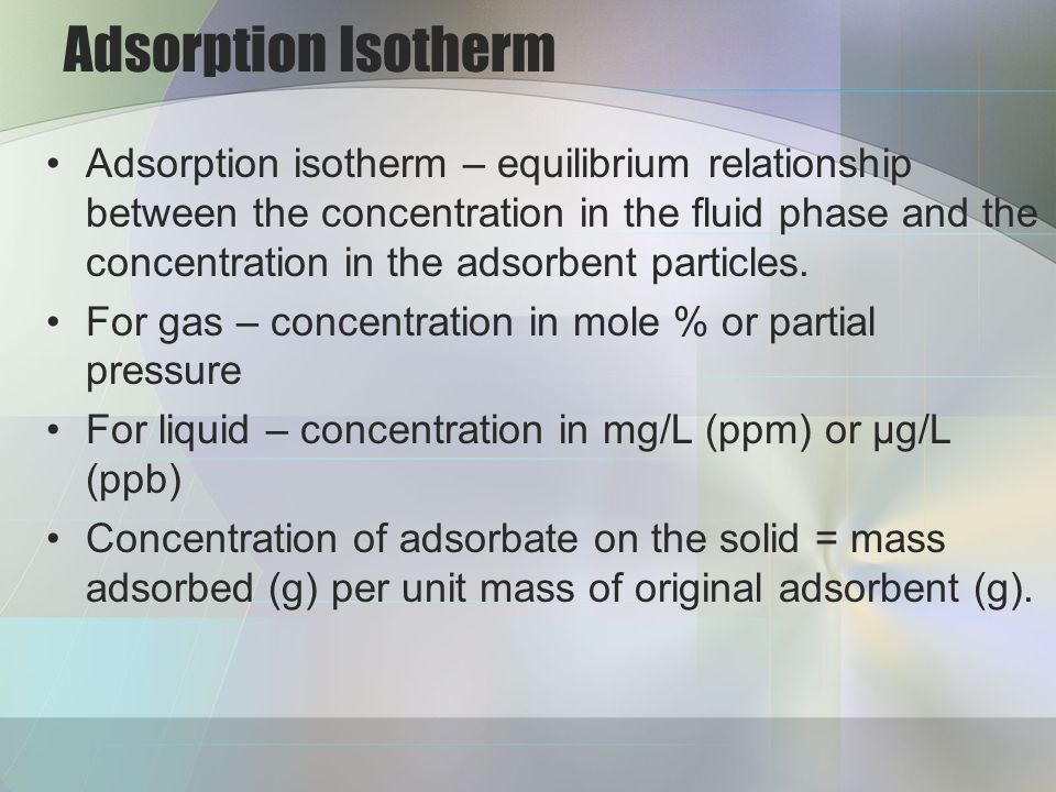 Adsorption Isotherm Adsorption isotherm – equilibrium relationship between the concentration in the fluid phase and the concentration in the adsorbent particles.