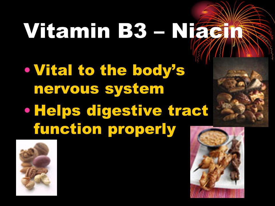 Vitamin B3 – Niacin Vital to the body's nervous system Helps digestive tract function properly