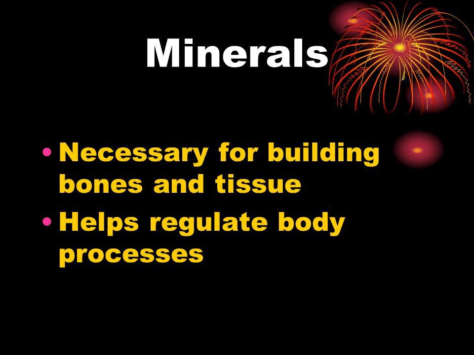 Minerals Necessary for building bones and tissue Helps regulate body processes