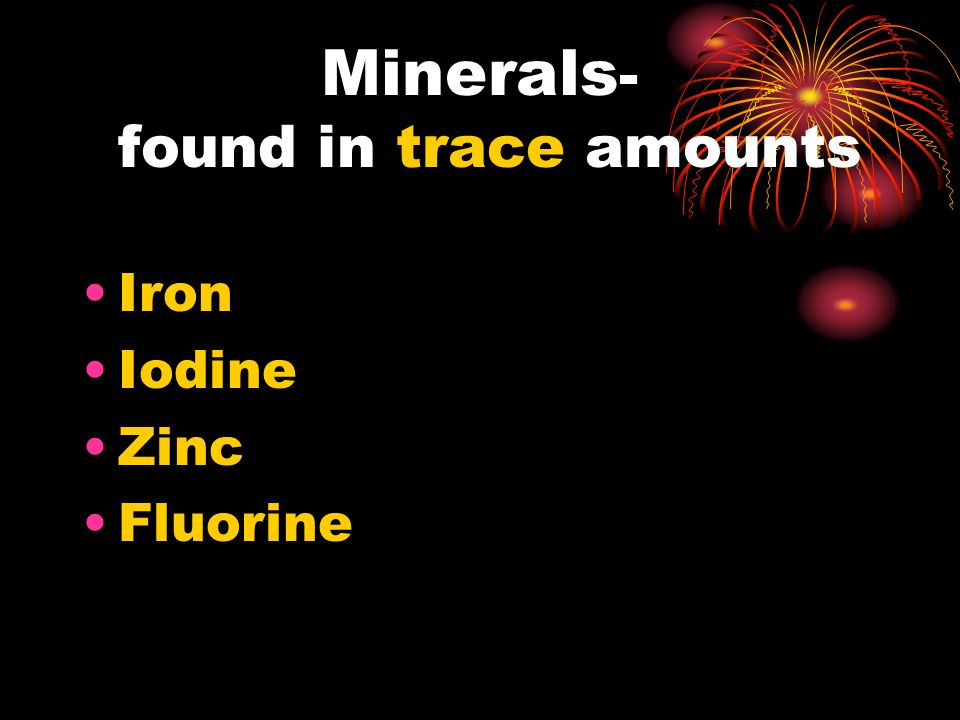 Minerals - found in trace amounts Iron Iodine Zinc Fluorine