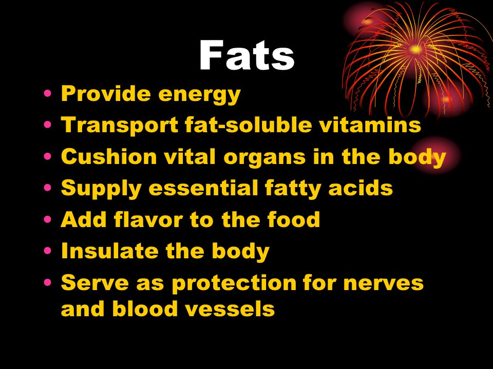 Fats Provide energy Transport fat-soluble vitamins Cushion vital organs in the body Supply essential fatty acids Add flavor to the food Insulate the body Serve as protection for nerves and blood vessels
