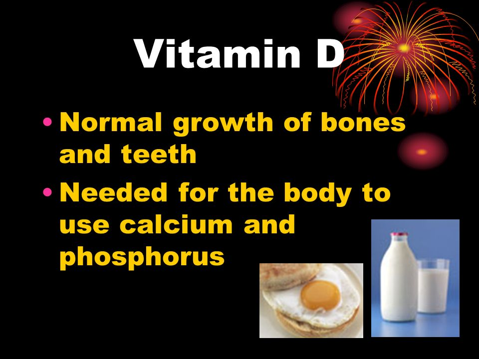 Vitamin D Normal growth of bones and teeth Needed for the body to use calcium and phosphorus