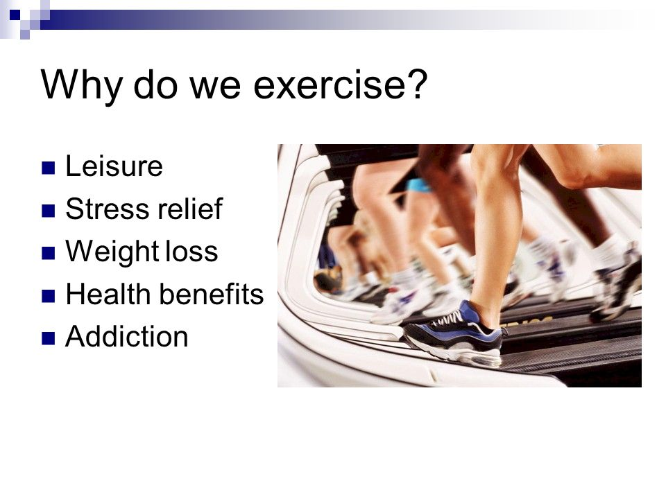 Why do we exercise Leisure Stress relief Weight loss Health benefits Addiction