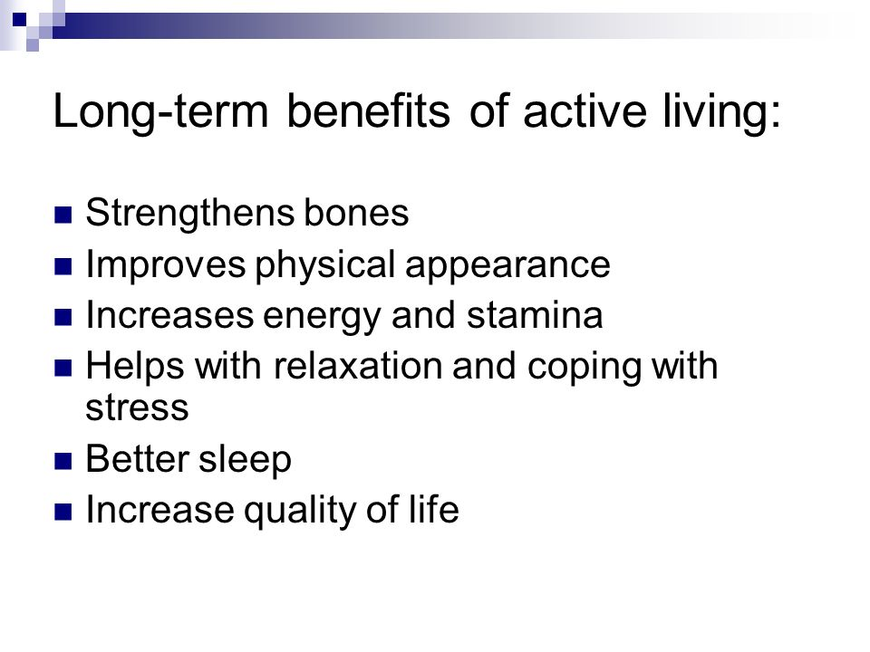 Long-term benefits of active living: Strengthens bones Improves physical appearance Increases energy and stamina Helps with relaxation and coping with stress Better sleep Increase quality of life