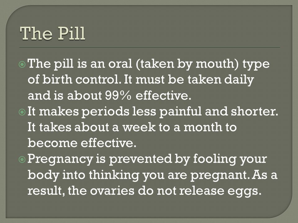  The pill is an oral (taken by mouth) type of birth control.