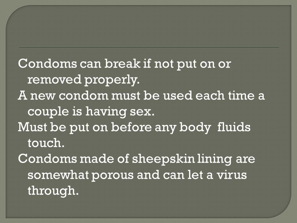 Condoms can break if not put on or removed properly.