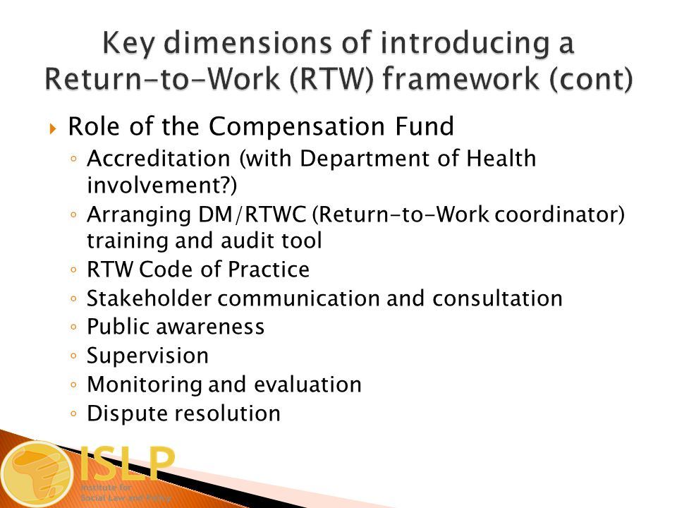  Role of the Compensation Fund ◦ Accreditation (with Department of Health involvement ) ◦ Arranging DM/RTWC (Return-to-Work coordinator) training and audit tool ◦ RTW Code of Practice ◦ Stakeholder communication and consultation ◦ Public awareness ◦ Supervision ◦ Monitoring and evaluation ◦ Dispute resolution
