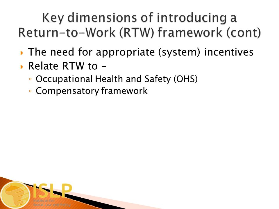  The need for appropriate (system) incentives  Relate RTW to – ◦ Occupational Health and Safety (OHS) ◦ Compensatory framework