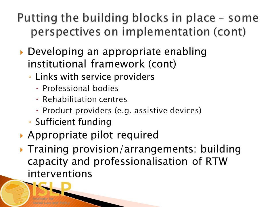  Developing an appropriate enabling institutional framework (cont) ◦ Links with service providers  Professional bodies  Rehabilitation centres  Product providers (e.g.