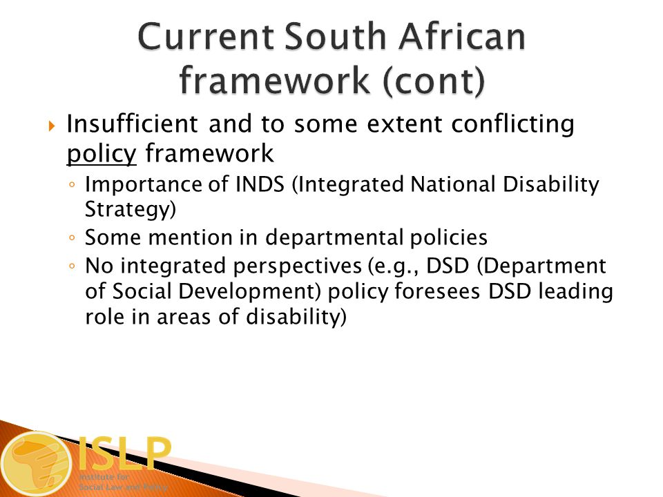  Insufficient and to some extent conflicting policy framework ◦ Importance of INDS (Integrated National Disability Strategy) ◦ Some mention in departmental policies ◦ No integrated perspectives (e.g., DSD (Department of Social Development) policy foresees DSD leading role in areas of disability)