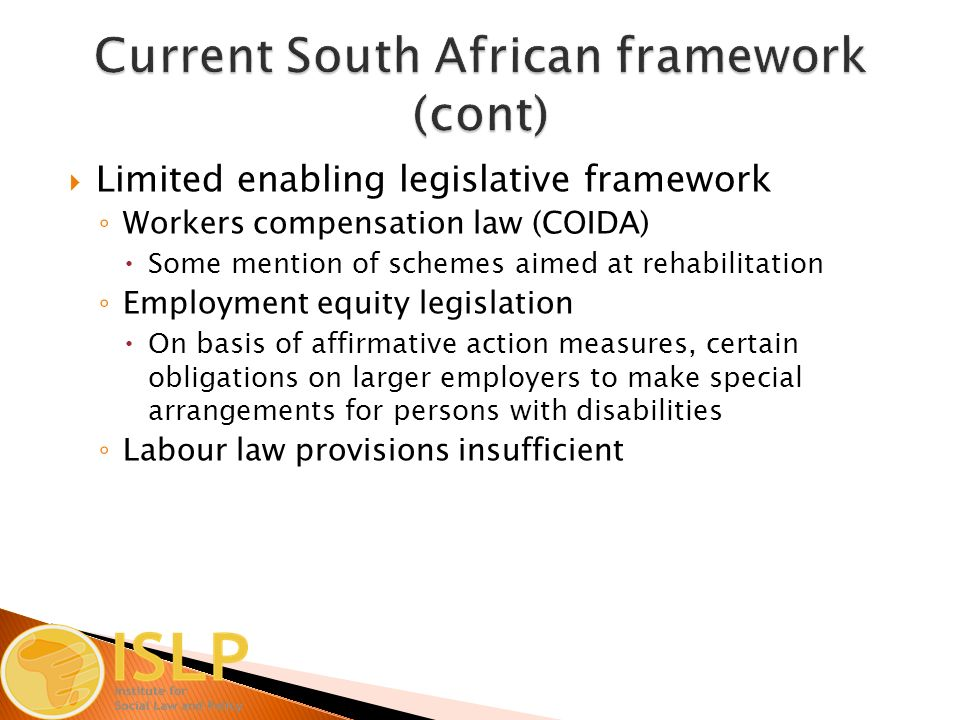  Limited enabling legislative framework ◦ Workers compensation law (COIDA)  Some mention of schemes aimed at rehabilitation ◦ Employment equity legislation  On basis of affirmative action measures, certain obligations on larger employers to make special arrangements for persons with disabilities ◦ Labour law provisions insufficient