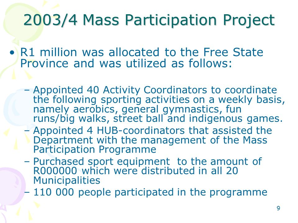9 2003/4 Mass Participation Project R1 million was allocated to the Free State Province and was utilized as follows: –Appointed 40 Activity Coordinators to coordinate the following sporting activities on a weekly basis, namely aerobics, general gymnastics, fun runs/big walks, street ball and indigenous games.